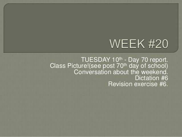 TUESDAY 10th - Day 70 report. Class Picture!(see post 70th day of school) Conversation about the weekend. Dictation #6 Rev...