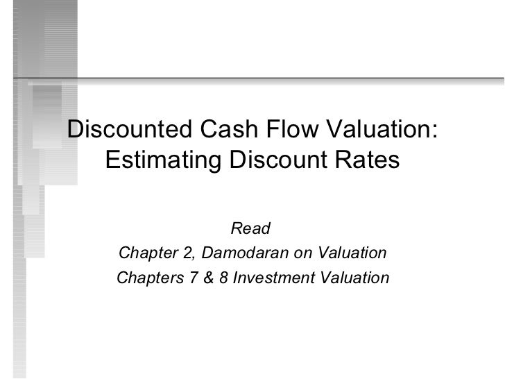 Discounted Cash Flow Valuation:   Estimating Discount Rates                   Read    Chapter 2, Damodaran on Valuation   ...