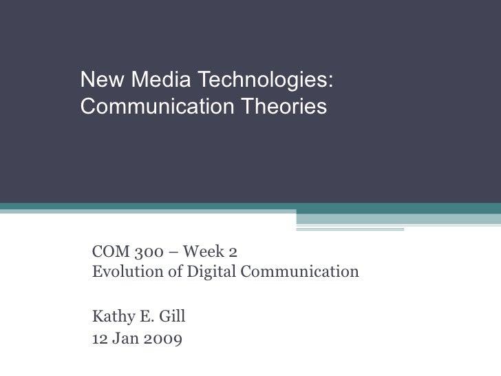 New Media Technologies:  Communication Theories COM 300 – Week 2 Evolution of Digital Communication Kathy E. Gill 12 Jan 2...