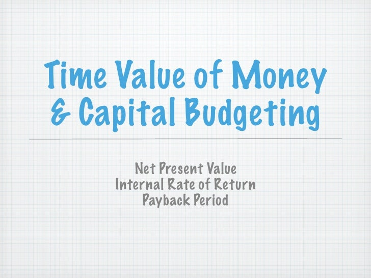 Time Value of Money & Capital Budgeting        Net Present Value     Internal Rate of Return          Payback Period