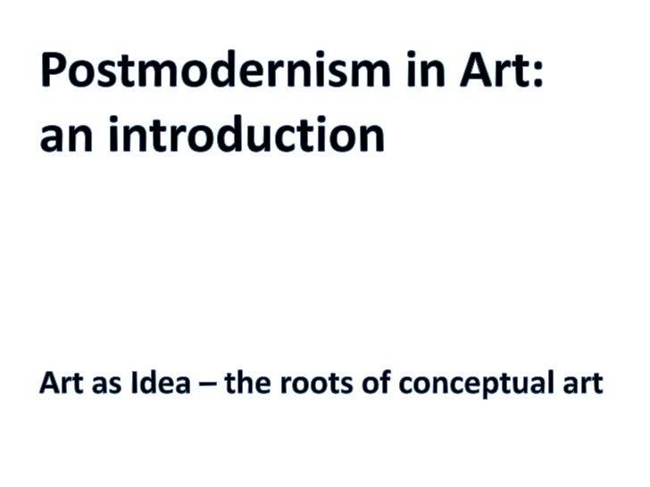 Postmodernism in Art: an introduction<br />Art as Idea – the roots of conceptual art<br />