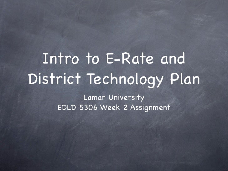 Intro to E-Rate and District Technology Plan           Lamar University     EDLD 5306 Week 2 Assignment