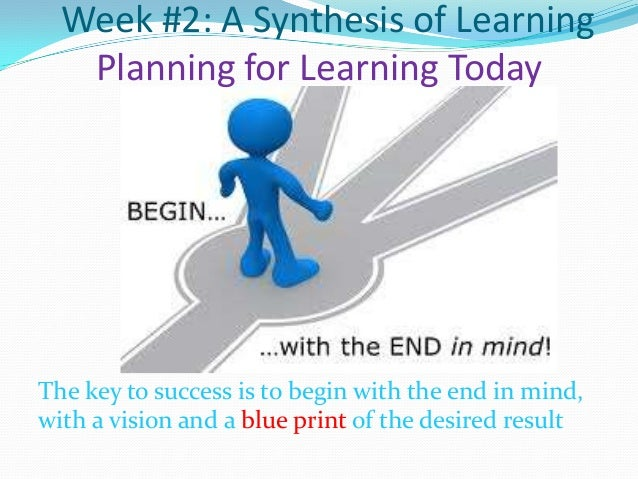 Week #2: A Synthesis of Learning Planning for Learning Today  The key to success is to begin with the end in mind, with a ...