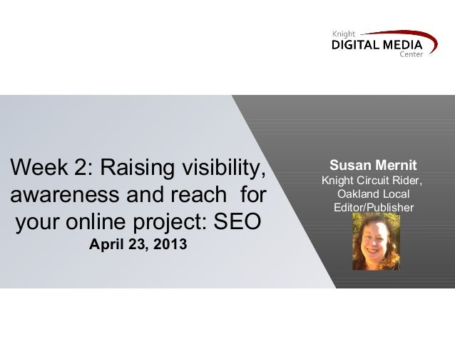 Week 2: Raising visibility,awareness and reach foryour online project: SEOApril 23, 2013Susan MernitKnight Circuit Rider,O...