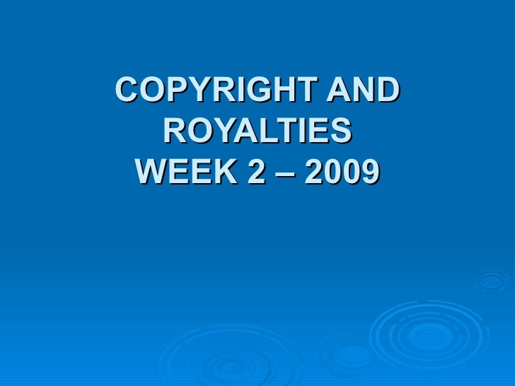 COPYRIGHT AND ROYALTIES WEEK 2 – 2009
