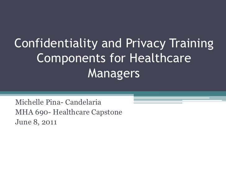 Confidentiality and Privacy Training Components for Healthcare Managers<br />Michelle Pina- Candelaria<br />MHA 690- Healt...