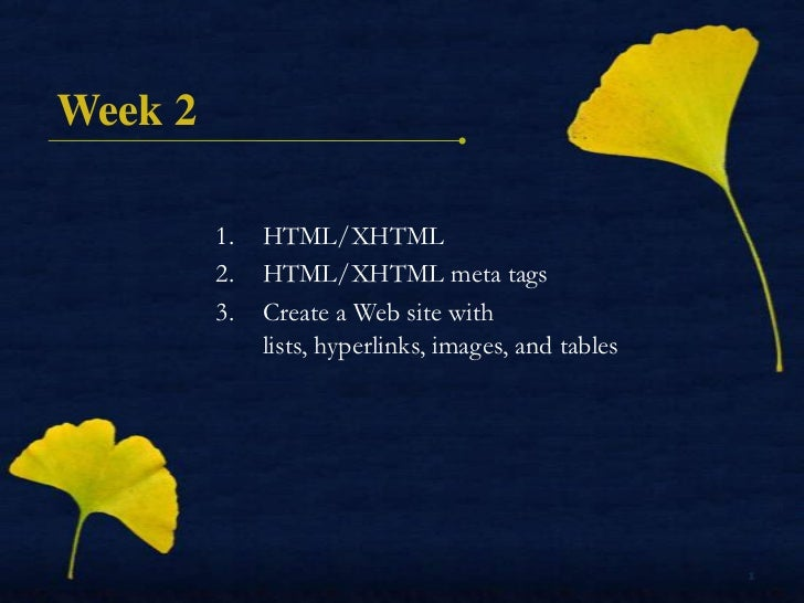 Week 2         1.   HTML/XHTML         2.   HTML/XHTML meta tags         3.   Create a Web site with              lists, h...
