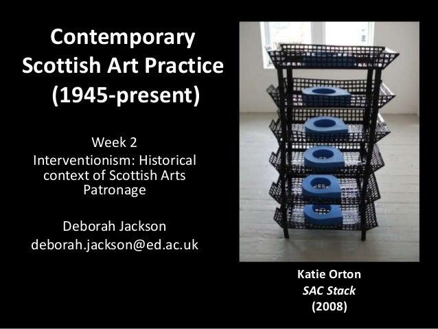 ContemporaryScottish Art Practice(1945-present)Week 2Interventionism: Historicalcontext of Scottish ArtsPatronageDeborah J...