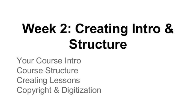 Week 2: Creating Intro & Structure Your Course Intro Course Structure Creating Lessons Copyright & Digitization