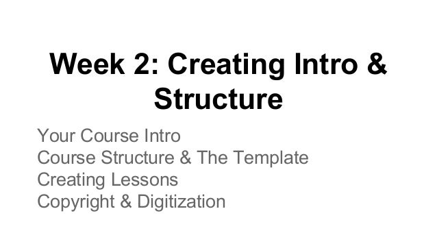 Week 2: Creating Intro & Structure Your Course Intro Course Structure & The Template Creating Lessons Copyright & Digitiza...