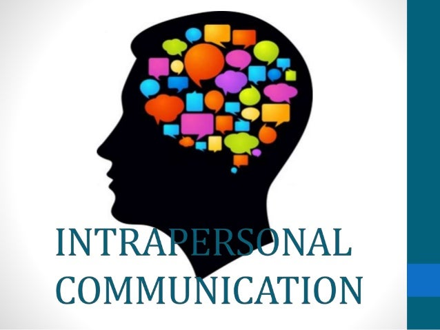 intrapersonal communication Intrapersonal communication is an activity that occurs within your own body many confuse this basic form of communication with interpersonal communication, which is a conversation between at least two people developing effective intrapersonal communication takes discipline and a willingness to slow down your day enough to hear your own thoughts.