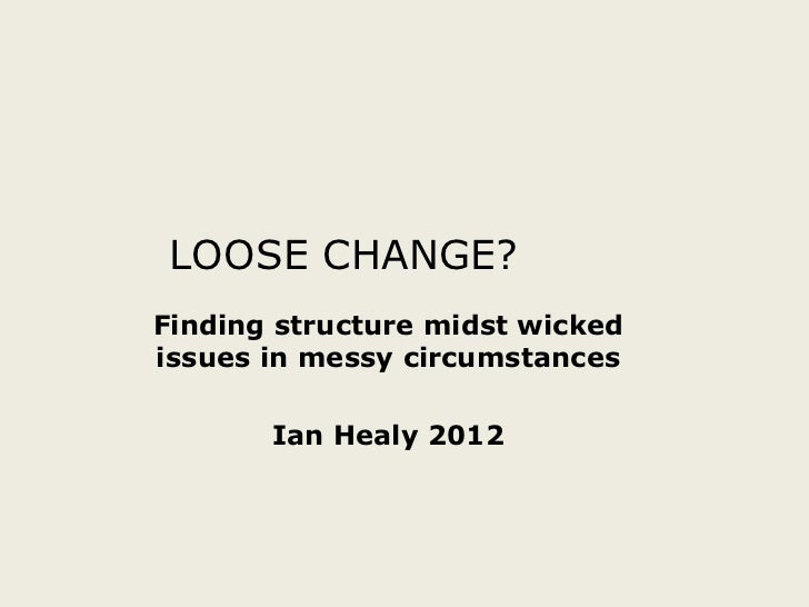 LOOSE CHANGE?Finding structure midst wickedissues in messy circumstances       Ian Healy 2012