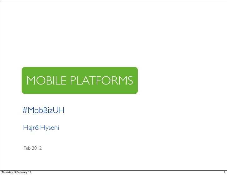 MOBILE PLATFORMS                #MobBizUH                Hajrë Hyseni                 Feb 2012Thursday, 9 February 12     ...