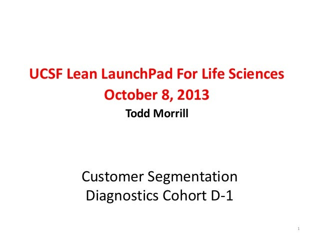UCSF Lean LaunchPad For Life Sciences October 8, 2013 Todd Morrill  Customer Segmentation Diagnostics Cohort D-1 1