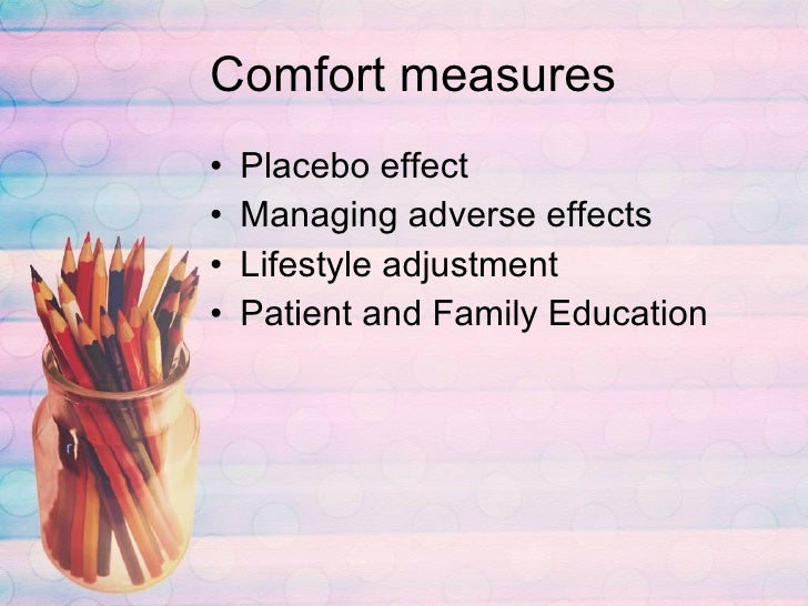 Comfort measures <ul><li>Placebo effect </li></ul><ul><li>Managing adverse effects </li></ul><ul><li>Lifestyle adjustment ...