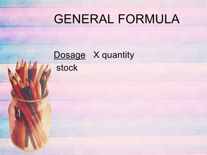 GENERAL FORMULA <ul><li>Dosage   X quantity </li></ul><ul><li>stock </li></ul>