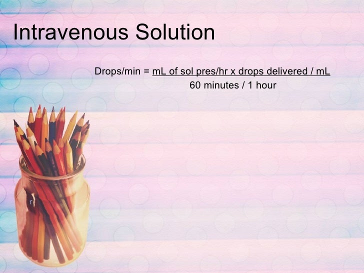 Intravenous Solution <ul><li>Drops/min =  mL of sol pres/hr x drops delivered / mL </li></ul><ul><li>  60 minutes / 1 hour...