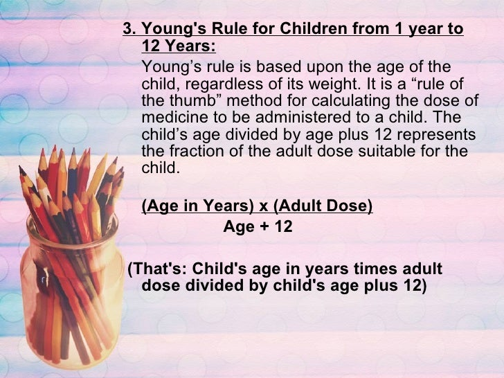 <ul><li>3. Young's Rule for Children from 1 year to 12 Years: </li></ul><ul><li>Young's rule is based upon the age of the ...