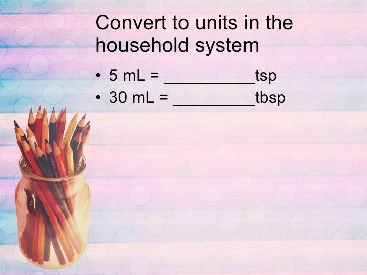 Convert to units in the household system <ul><li>5 mL = __________tsp </li></ul><ul><li>30 mL = _________tbsp </li></ul>
