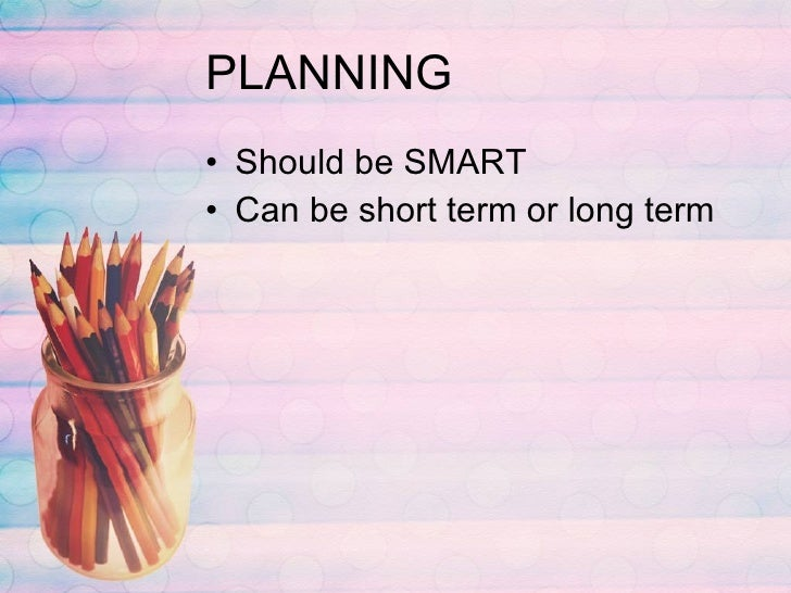 PLANNING <ul><li>Should be SMART </li></ul><ul><li>Can be short term or long term </li></ul>