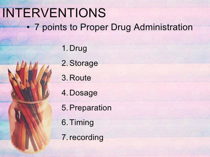 INTERVENTIONS <ul><li>7 points to Proper Drug Administration </li></ul><ul><li>Drug </li></ul><ul><li>Storage </li></ul><u...