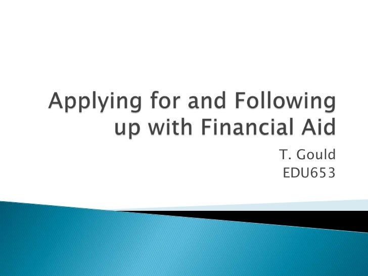 Applying for and Following up with Financial Aid<br />T. Gould<br />EDU653<br />