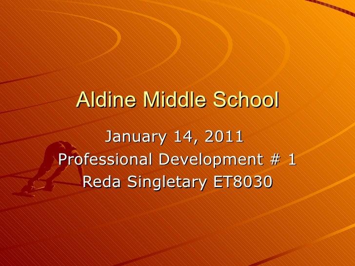 Aldine Middle School January 14, 2011  Professional Development # 1 Reda Singletary ET8030