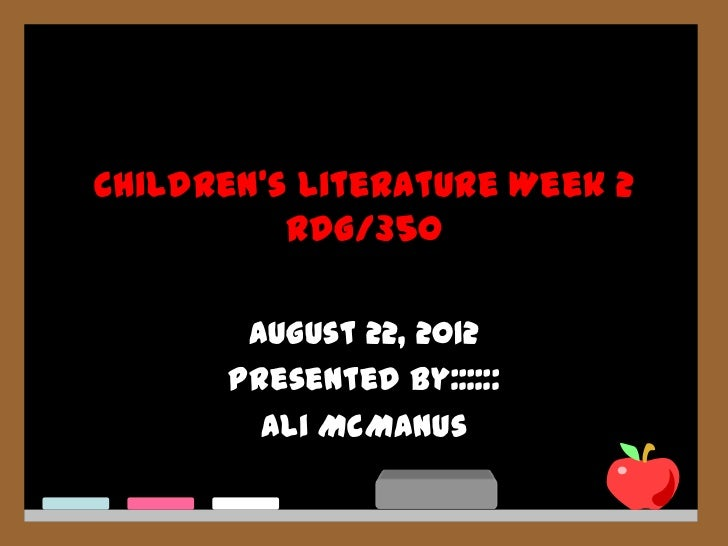 Children's Literature Week 2          RDG/350       August 22, 2012      Presented by::::::        Ali McManus