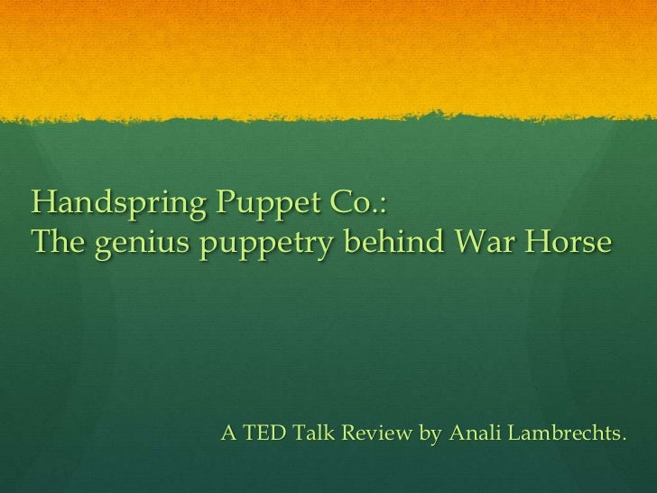 Handspring Puppet Co.:The genius puppetry behind War Horse           A TED Talk Review by Anali Lambrechts.