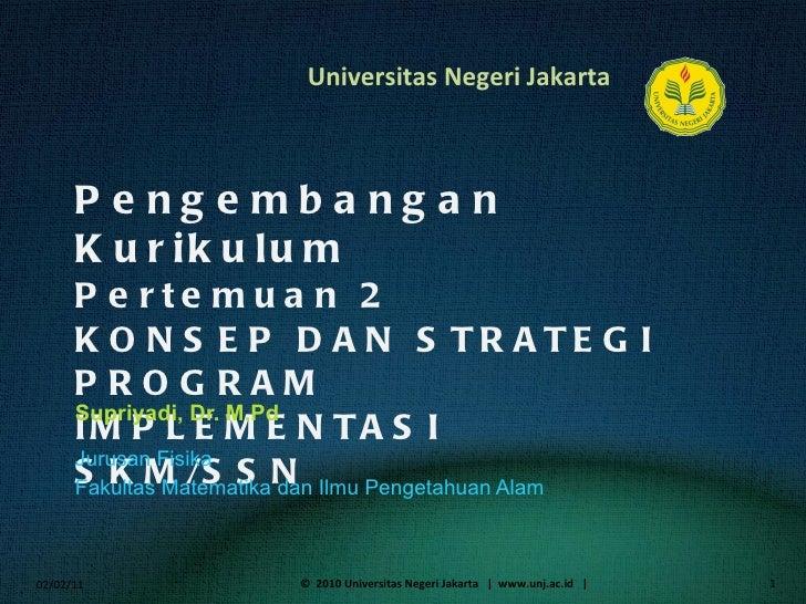 Pengembangan Kurikulum Pertemuan 2 KONSEP DAN STRATEGI PROGRAM IMPLEMENTASI SKM/SSN Supriyadi, Dr. M.Pd <ul><li>Jurusan Fi...