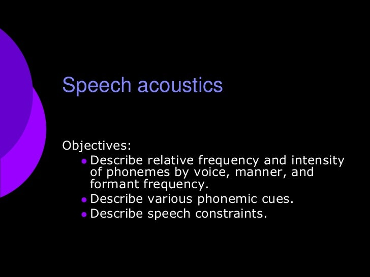 Speech acoustics<br />Objectives: <br />Describe relative frequency and intensity of phonemes by voice, manner, and forman...