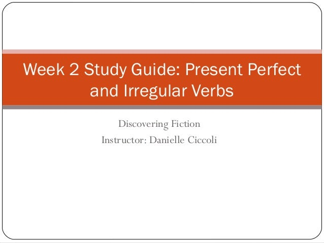 Discovering Fiction Instructor: Danielle Ciccoli Week 2 Study Guide: Present Perfect and Irregular Verbs
