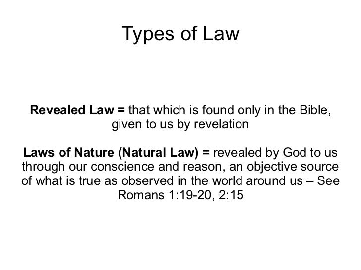 Types of Law Revealed Law =  that which is found only in the Bible, given to us by revelation Laws of Nature (Natural Law)...