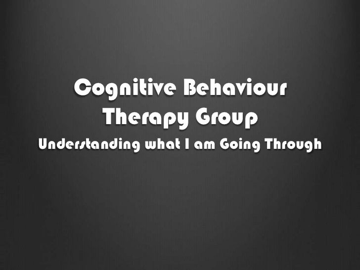 Cognitive Behaviour      Therapy GroupUnderstanding what I am Going Through