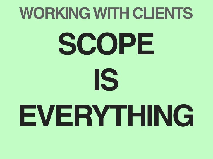 WORKING WITH CLIENTS    SCOPE     IS EVERYTHING