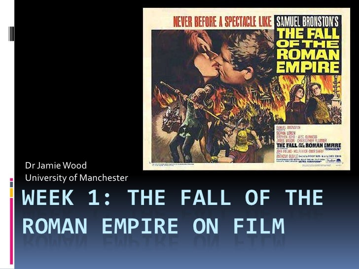 Dr Jamie WoodUniversity of ManchesterWEEK 1: THE FALL OF THEROMAN EMPIRE ON FILM