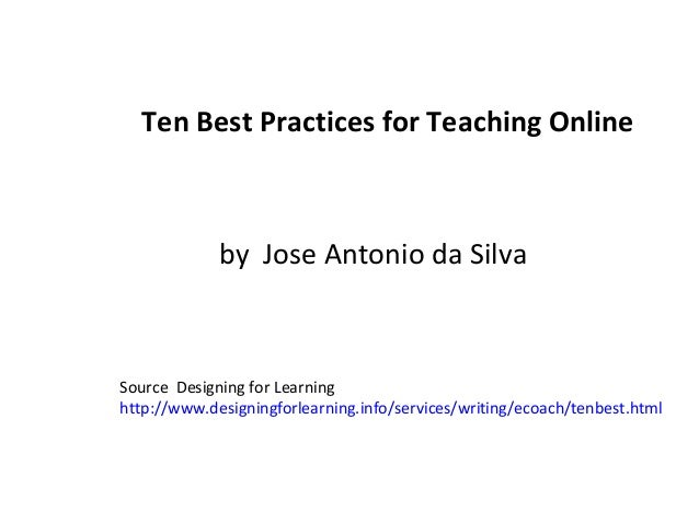 Ten Best Practices for Teaching Online by Jose Antonio da Silva Source Designing for Learning http://www.designingforlearn...