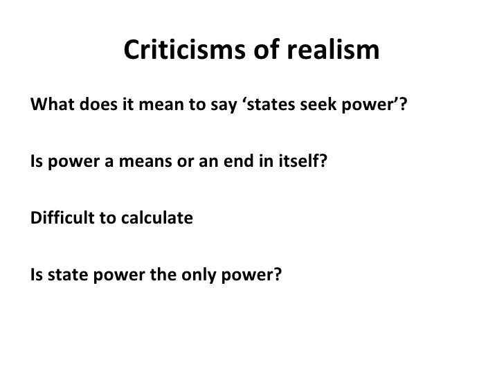 Criticisms of realism <ul><li>What does it mean to say 'states seek power'? </li></ul><ul><li>Is power a means or an end i...