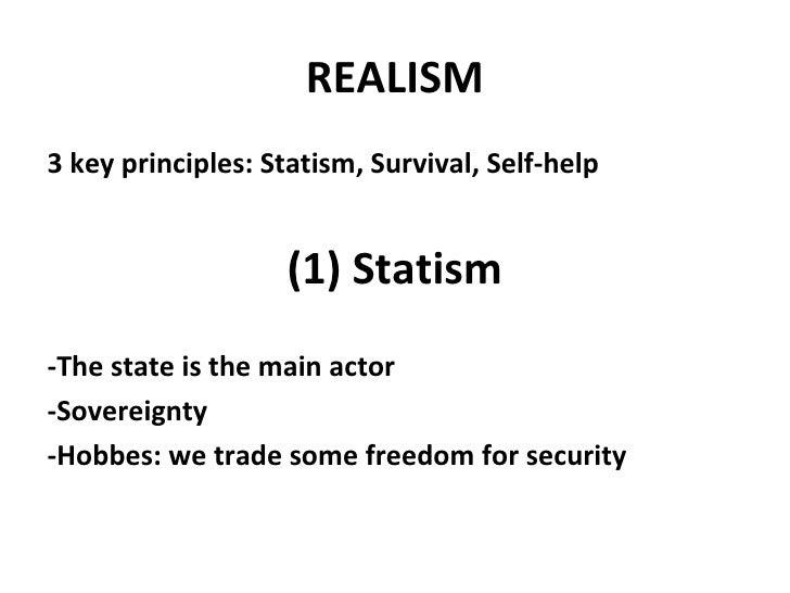 REALISM <ul><li>3 key principles: Statism, Survival, Self-help </li></ul><ul><li>(1) Statism </li></ul><ul><li>-The state ...