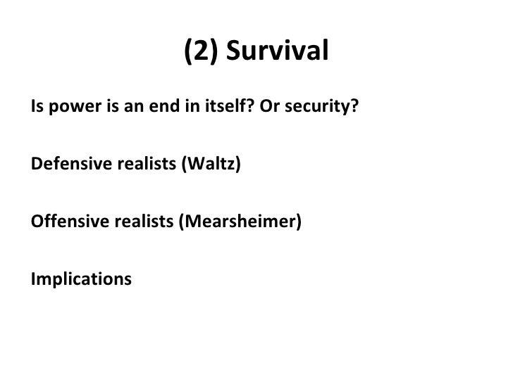 (2) Survival <ul><li>Is power is an end in itself? Or security? </li></ul><ul><li>Defensive realists (Waltz) </li></ul><ul...