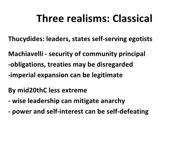 Three realisms: Classical <ul><li>Thucydides: leaders, states self-serving egotists </li></ul><ul><li>Machiavelli - securi...