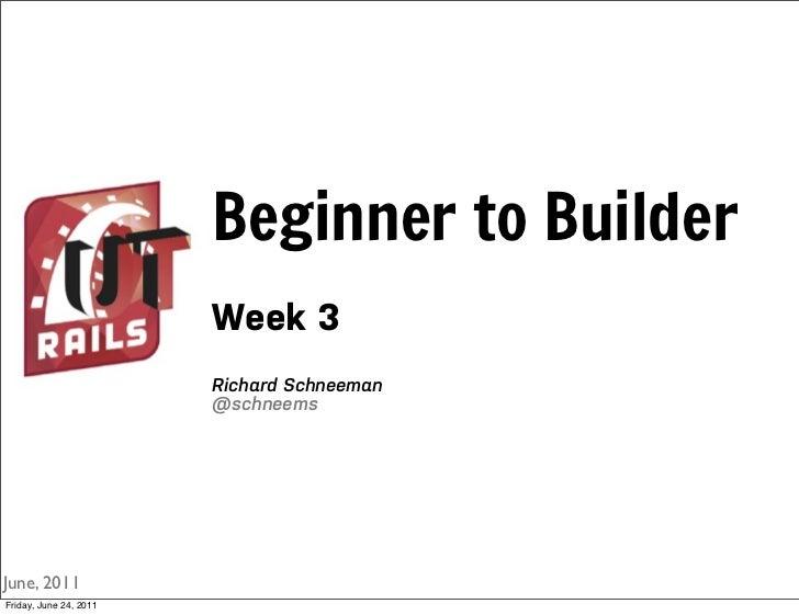 Beginner to Builder                        Week 3                        Richard Schneeman                        @schneem...