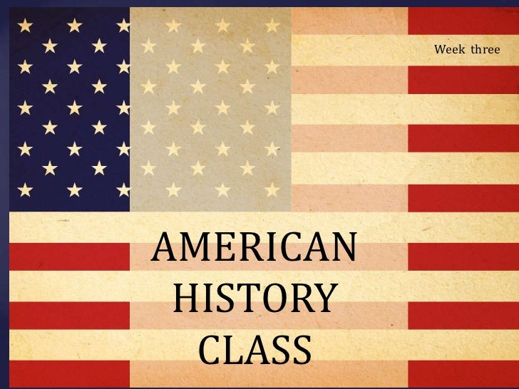 cc<br />Week  three<br />AMERICAN HISTORY CLASS<br />