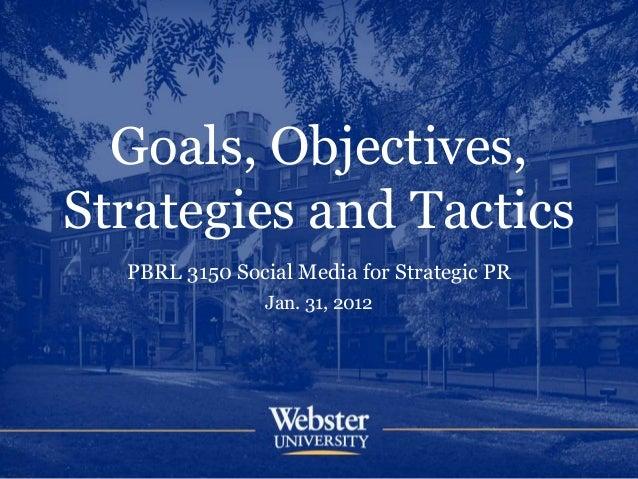 Goals, Objectives, Strategies and Tactics PBRL 3150 Social Media for Strategic PR Jan. 31, 2012