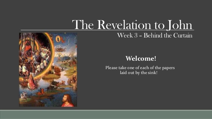 The Revelation to John            Week 3 – Behind the Curtain                Welcome!      Please take one of each of the ...