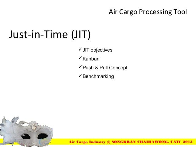Just-in-Time (JIT)Air Cargo Processing ToolAir Cargo Industry @ SONGKRAN CHAIHAWONG, CATC 2013JIT objectivesKanbanPush ...