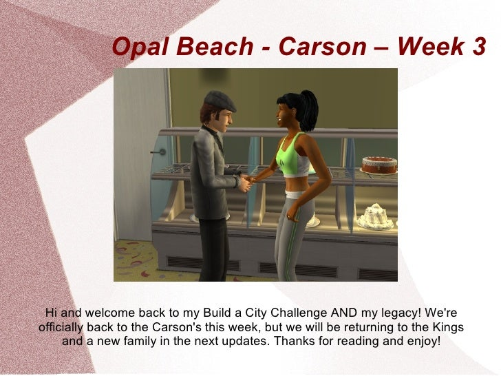 Opal Beach - Carson – Week 3 Hi and welcome back to my Build a City Challenge AND my legacy! Wereofficially back to the Ca...