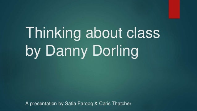 Thinking about class by Danny Dorling A presentation by Safia Farooq & Caris Thatcher