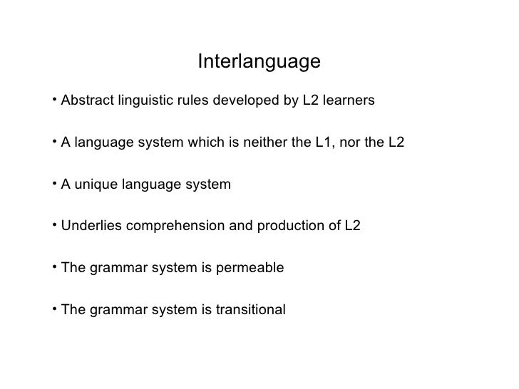Interlanguage• Abstract linguistic rules developed by L2 learners• A language system which is neither the L1, nor the L2• ...
