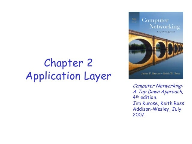 Chapter 2 Application Layer  Computer Networking: A Top Down Approach,  4th edition. Jim Kurose, Keith Ross Addison-Wesley...